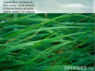 Утром бусы засверкали, Всю траву собой заткали. А пошли искать их днем, Ищем, ищ