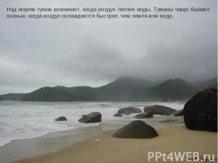 Над морем туман возникает, когда воздух теплее воды. Туманы чаще бывают осенью,