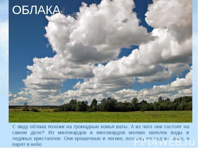 ОБЛАКА С виду облака похожи на громадные комья ваты. А из чего они состоят на самом деле? Из миллиардов и миллиардов мелких капелек воды и ледяных кристаллов. Они крошечные и легкие, поэтому не падают вниз, а парят в небе.