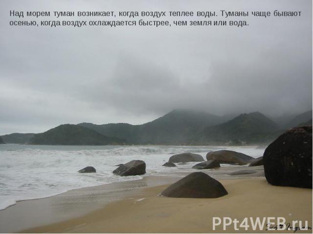 Над морем туман возникает, когда воздух теплее воды. Туманы чаще бывают осенью, когда воздух охлаждается быстрее, чем земля или вода.