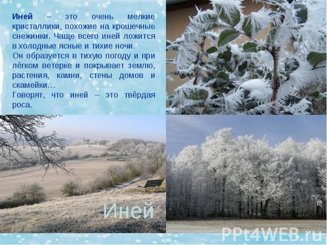 Иней – это очень мелкие кристаллики, похожие на крошечные снежинки. Чаще всего иней ложится в холодные ясные и тихие ночи. Он образуется в тихую погоду и при лёгком ветерке и покрывает землю, растения, камни, стены домов и скамейки… Говорят, что ине…