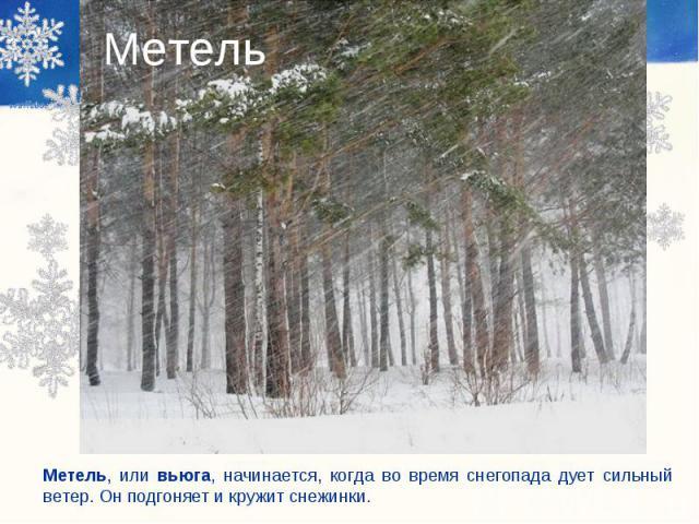 Метель Метель, или вьюга, начинается, когда во время снегопада дует сильный ветер. Он подгоняет и кружит снежинки.