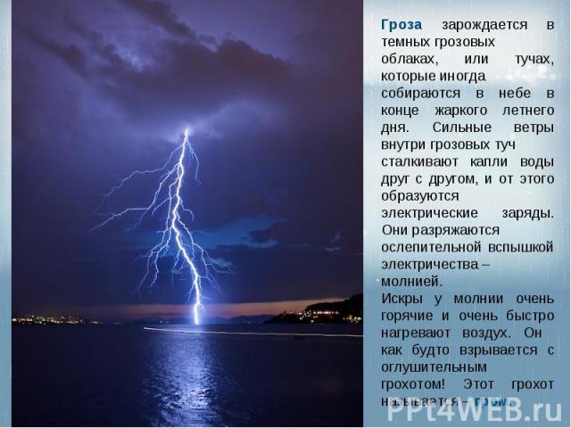 Гроза зарождается в темных грозовых облаках, или тучах, которые иногда собираются в небе в конце жаркого летнего дня. Сильные ветры внутри грозовых туч сталкивают капли воды друг с другом, и от этого образуются электрические заряды. Они разряжаются …