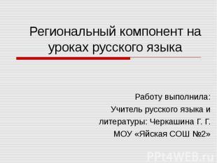Региональный компонент на уроках русского языка Работу выполнила: Учитель русско