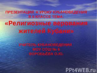 ПРЕЗЕНТАЦИЯ К УРОКУ КУБАНОВЕДЕНИЯ В 6 КЛАССЕ ТЕМА: «Религиозные верования жителе