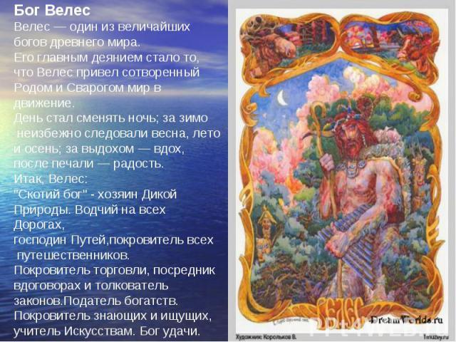 Бог Велес Велес — один из величайших богов древнего мира. Его главным деянием стало то, что Велес привел сотворенный Родом и Сварогом мир в движение. День стал сменять ночь; за зимо неизбежно следовали весна, лето и осень; за выдохом — вдох, после п…
