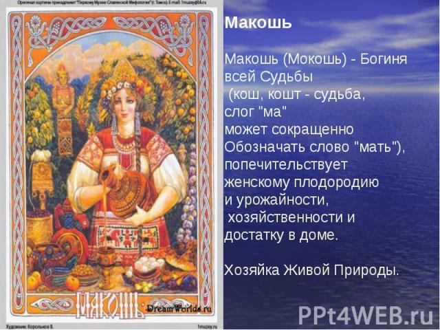 Макошь Макошь (Мокошь) - Богиня всей Судьбы (кош, кошт - судьба, слог