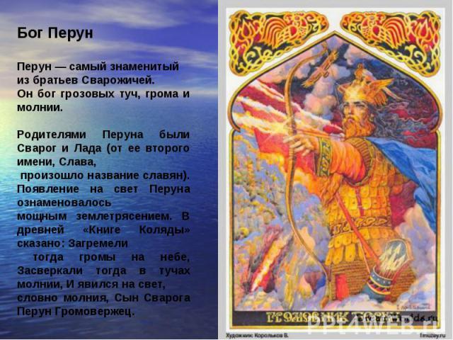 Бог Перун Перун — самый знаменитый из братьев Сварожичей. Он бог грозовых туч, грома и молнии. Родителями Перуна были Сварог и Лада (от ее второго имени, Слава, произошло название славян). Появление на свет Перуна ознаменовалось мощным землетрясение…