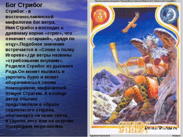 Бог Стрибог Стрибог - в восточнославянской мифологии бог ветра. Имя Стрибога восходит к древнему корню «стрег», что означает «старший», «дядя по отцу».Подобное значение встречается в «Слове о полку Игореве»,где ветры названы «стрибожьими внуками». Р…