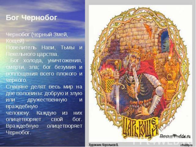 Бог Чернобог Чернобог (черный Змей, Кощей) – Повелитель Нави, Тьмы и Пекельного царства. Бог холода, уничтожения, смерти, зла; бог безумия и воплощения всего плохого и черного. Славяне делят весь мир на две половины: добрую и злую или дружественную …