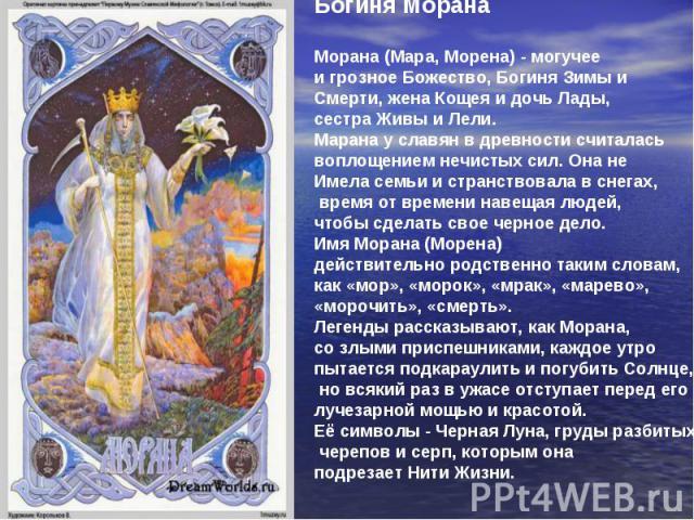 Богиня Морана Морана (Мара, Морена) - могучее и грозное Божество, Богиня Зимы и Смерти, жена Кощея и дочь Лады, сестра Живы и Лели. Марана у славян в древности считалась воплощением нечистых сил. Она не Имела семьи и странствовала в снегах, время от…