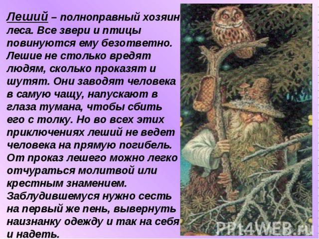 Леший – полноправный хозяин леса. Все звери и птицы повинуются ему безответно. Лешие не столько вредят людям, сколько проказят и шутят. Они заводят человека в самую чащу, напускают в глаза тумана, чтобы сбить его с толку. Но во всех этих приключения…