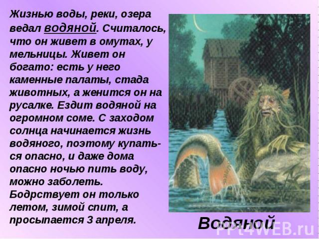 Жизнью воды, реки, озера ведал водяной. Считалось, что он живет в омутах, у мельницы. Живет он богато: есть у него каменные палаты, стада животных, а женится он на русалке. Ездит водяной на огромном соме. С заходом солнца начинается жизнь водяного, …