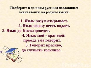 Подберите к данным русским пословицам эквиваленты на родном языке: 1. Язык разум