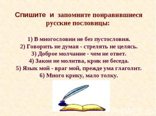 Cпишите и запомните понравившиеся русские пословицы: 1) В многословии не без пус