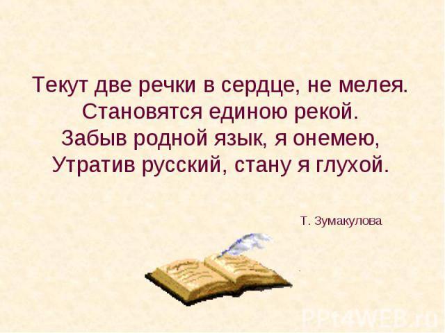 Текут две речки в сердце, не мелея. Становятся единою рекой. Забыв родной язык, я онемею, Утратив русский, стану я глухой.