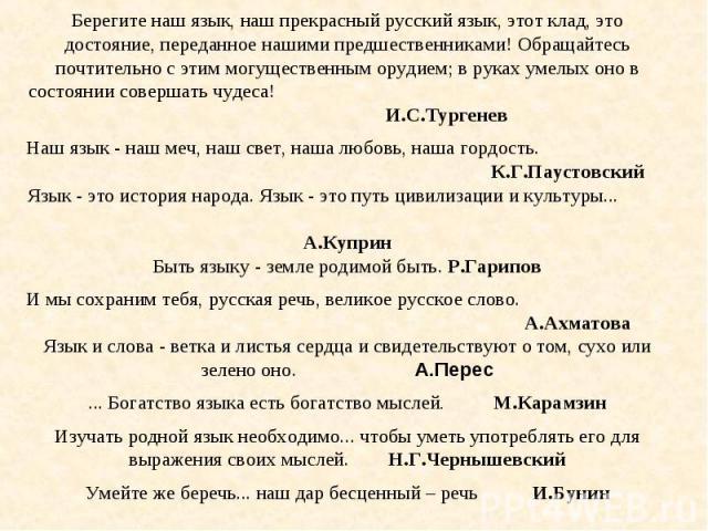 Берегите наш язык, наш прекрасный русский язык, этот клад, это достояние, переданное нашими предшественниками! Обращайтесь почтительно с этим могущественным орудием; в руках умелых оно в состоянии совершать чудеса! И.С.Тургенев Наш язык - наш меч, н…