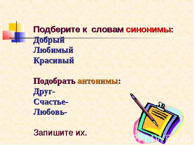 Подберите к словам синонимы: Добрый Любимый Красивый Подобрать антонимы: Друг- Счастье- Любовь- Запишите их.