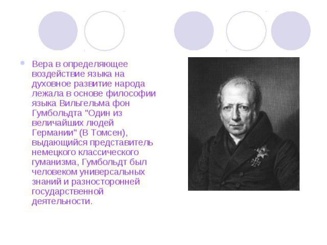 Вера в определяющее воздействие языка на духовное развитие народа лежала в основе философии языка Вильгельма фон Гумбольдта
