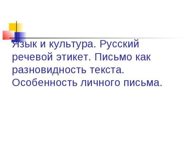 Язык и культура. Русский речевой этикет. Письмо как разновидность текста. Особенность личного письма