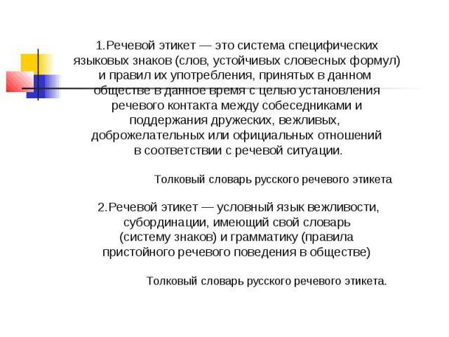 1.Речевой этикет — это система специфических языковых знаков (слов, устойчивых словесных формул) и правил их употребления, принятых в данном обществе в данное время с целью установления речевого контакта между собеседниками и поддержания дружеских, …