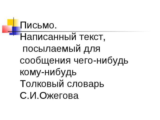 Письмо. Написанный текст, посылаемый для сообщения чего-нибудь кому-нибудь Толковый словарь С.И.Ожегова