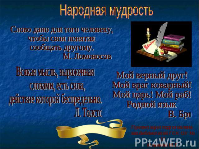 Народная мудрость Слово дано для того человеку, чтобы свои понятия сообщать другому. М. Ломоносов Всякая мысль, выраженная словами, есть сила, действие которой беспредельно. Л. Толстой Мой верный друг! Мой враг коварный! Мой царь! Мой раб! Родной яз…