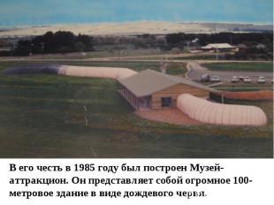 В его честь в 1985 году был построен Музей-аттракцион. Он представляет собой огр