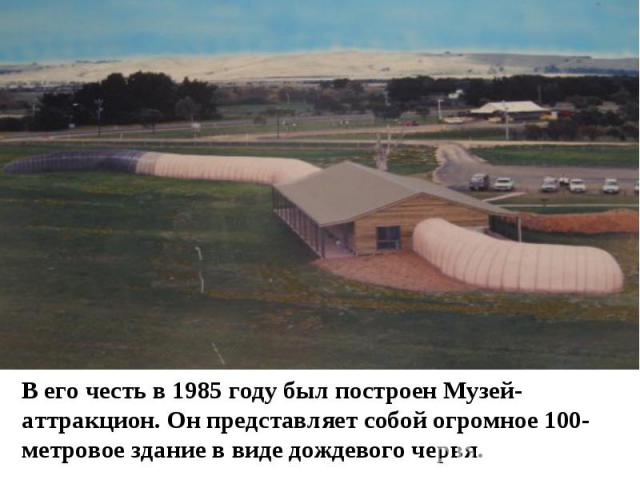 В его честь в 1985 году был построен Музей-аттракцион. Он представляет собой огромное 100-метровое здание в виде дождевого червя.