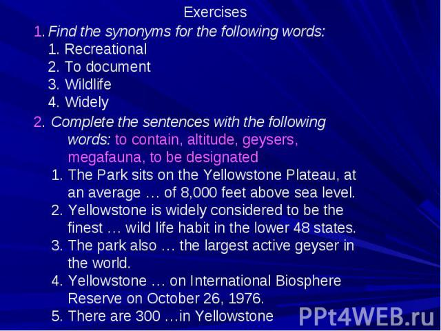 Exercises Find the synonyms for the following words: Recreational To document Wildlife Widely Complete the sentences with the following words: to contain, altitude, geysers, megafauna, to be designated The Park sits on the Yellowstone Plateau, at an…