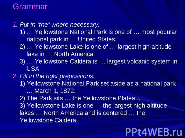 "Grammar 1. Put in ""the"" where necessary. 1) … Yellowstone National Park is one of … most popular national park in … United States. 2) … Yellowstone Lake is one of … largest high-altitude lake in … North America. 3) … Yellowstone Caldera is … largest…"
