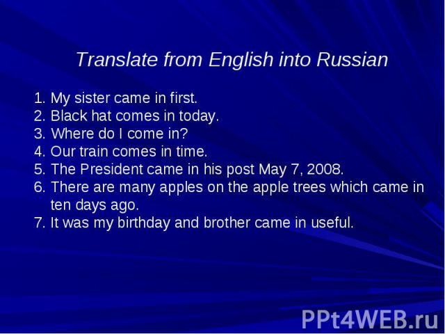 Translate from English into Russian My sister came in first. Black hat comes in today. Where do I come in? Our train comes in time. The President came in his post May 7, 2008. There are many apples on the apple trees which came in ten days ago. 7. I…
