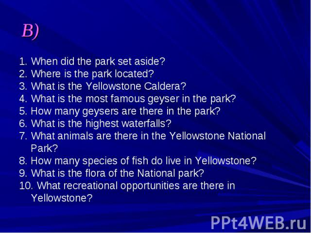 B) 1. When did the park set aside? 2. Where is the park located? 3. What is the Yellowstone Caldera? 4. What is the most famous geyser in the park? 5. How many geysers are there in the park? 6. What is the highest waterfalls? 7. What animals are the…