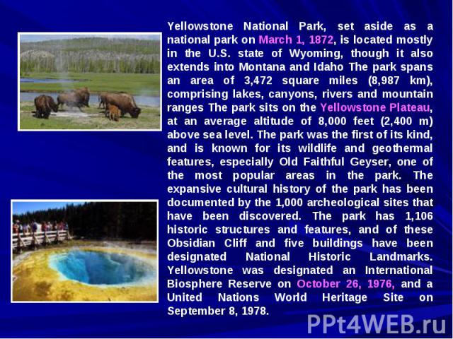 Yellowstone National Park, set aside as a national park on March 1, 1872, is located mostly in the U.S. state of Wyoming, though it also extends into Montana and Idaho The park spans an area of 3,472 square miles (8,987 km), comprising lakes, canyon…