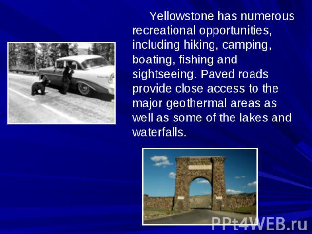 Yellowstone has numerous recreational opportunities, including hiking, camping, boating, fishing and sightseeing. Paved roads provide close access to the major geothermal areas as well as some of the lakes and waterfalls.