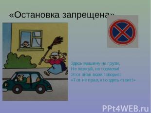 «Остановка запрещена» Здесь машину не грузи, Не паркуй, не тормози! Этот знак вс