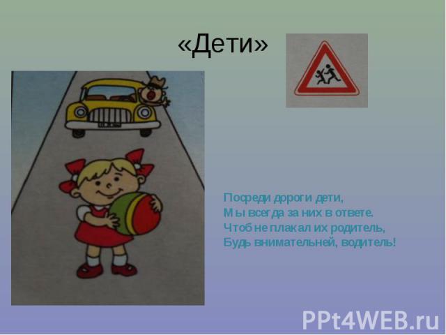 «Дети» Посреди дороги дети, Мы всегда за них в ответе. Чтоб не плакал их родитель, Будь внимательней, водитель!
