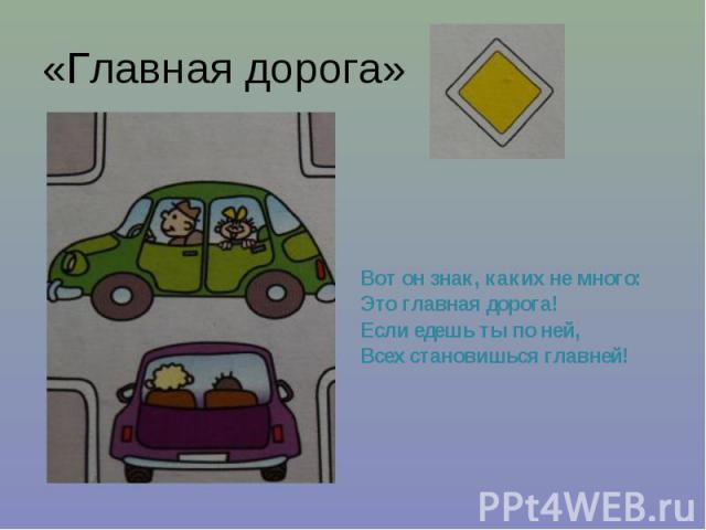 «Главная дорога» Вот он знак, каких не много: Это главная дорога! Если едешь ты по ней, Всех становишься главней!