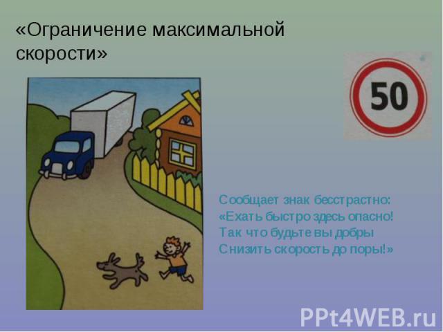 «Ограничение максимальной скорости» Сообщает знак бесстрастно: «Ехать быстро здесь опасно! Так что будьте вы добры Снизить скорость до поры!»