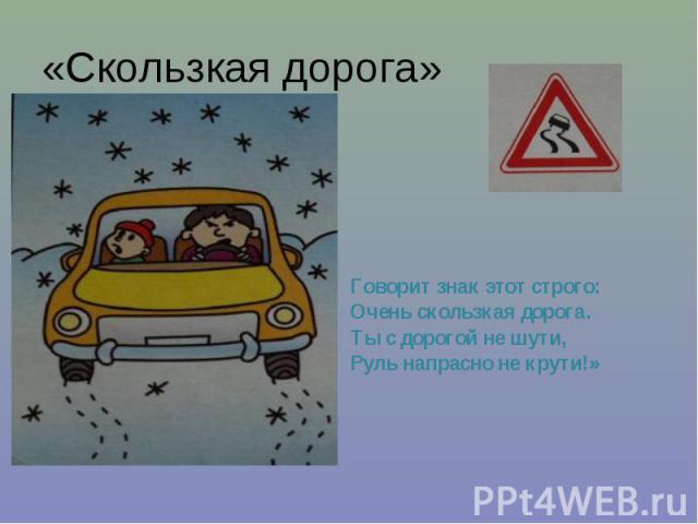 «Скользкая дорога» Говорит знак этот строго: Очень скользкая дорога. Ты с дорогой не шути, Руль напрасно не крути!»
