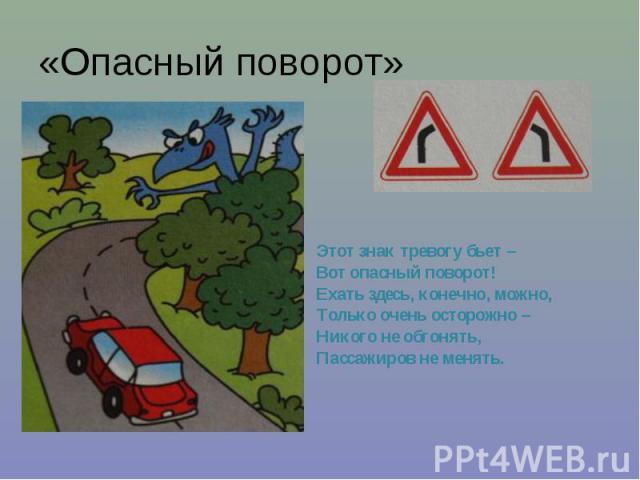 «Опасный поворот» Этот знак тревогу бьет – Вот опасный поворот! Ехать здесь, конечно, можно, Только очень осторожно – Никого не обгонять, Пассажиров не менять.