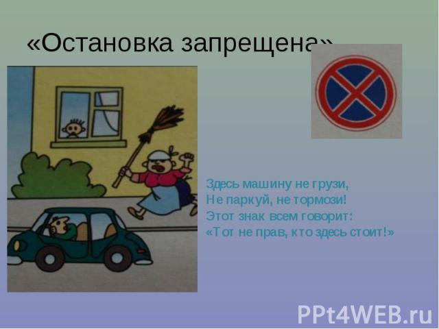 «Остановка запрещена» Здесь машину не грузи, Не паркуй, не тормози! Этот знак всем говорит: «Тот не прав, кто здесь стоит!»