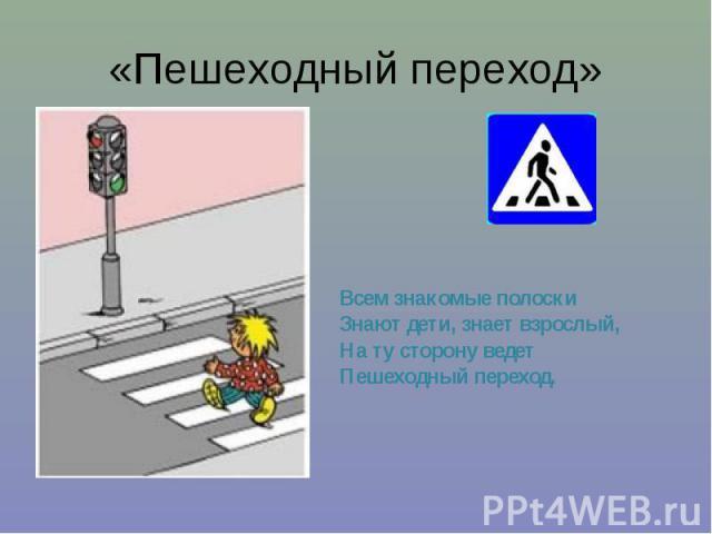 «Пешеходный переход» Всем знакомые полоски Знают дети, знает взрослый, На ту сторону ведет Пешеходный переход.