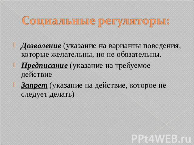 Социальные регуляторы: Дозволение (указание на варианты поведения, которые желательны, но не обязательны. Предписание (указание на требуемое действие Запрет (указание на действие, которое не следует делать)