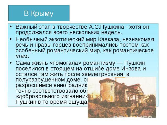 В Крыму Важный этап в творчестве А.С.Пушкина - хотя он продолжался всего нескольких недель. Необычный экзотический мир Кавказа, незнакомая речь и нравы горцев воспринимались поэтом как особенный романтический мир, как романтическое там. Сама жизнь «…