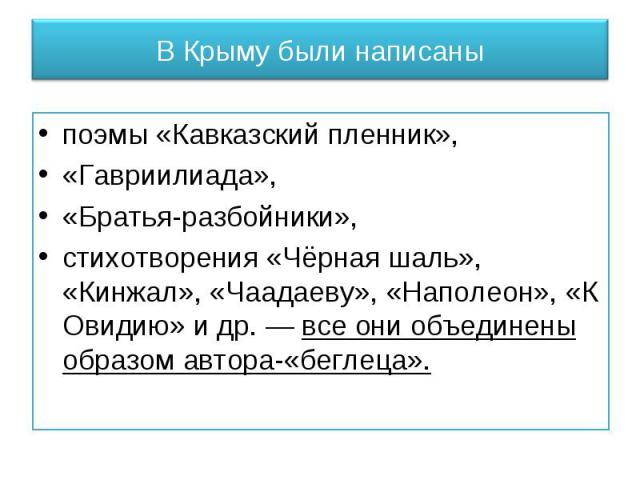 В Крыму были написаны поэмы «Кавказский пленник», «Гавриилиада», «Братья-разбойники», стихотворения «Чёрная шаль», «Кинжал», «Чаадаеву», «Наполеон», «К Овидию» и др. — все они объединены образом автора-«беглеца».