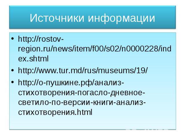 Источники информации http://rostov-region.ru/news/item/f00/s02/n0000228/index.shtml http://www.tur.md/rus/museums/19/ http://о-пушкине.рф/анализ-стихотворения-погасло-дневное-светило-по-версии-книги-анализ-стихотворения.html