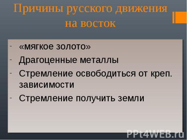 Причины русского движения на восток «мягкое золото» Драгоценные металлы Стремление освободиться от креп. зависимости Стремление получить земли