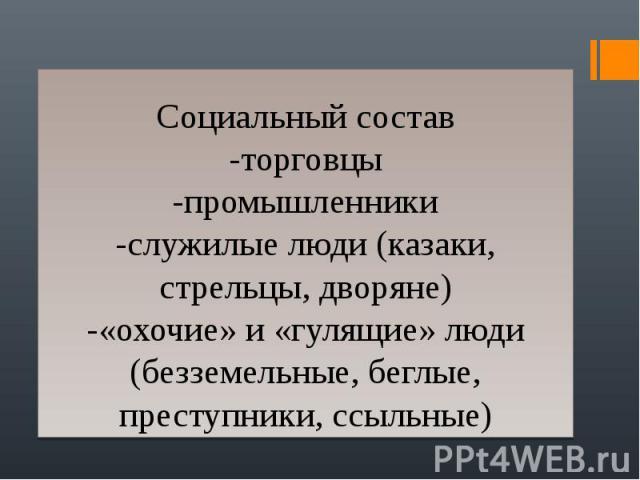 Социальный состав -торговцы -промышленники -служилые люди (казаки, стрельцы, дворяне) -«охочие» и «гулящие» люди (безземельные, беглые, преступники, ссыльные)