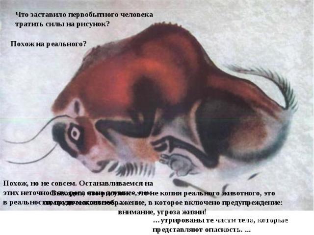 Что заставило первобытного человека тратить силы на рисунок? Похож на реального? Выходит, что рисунок - это не копия реального животного, это символическое изображение, в которое включено предупреждение: внимание, угроза жизни! Похож, но не совсем. …